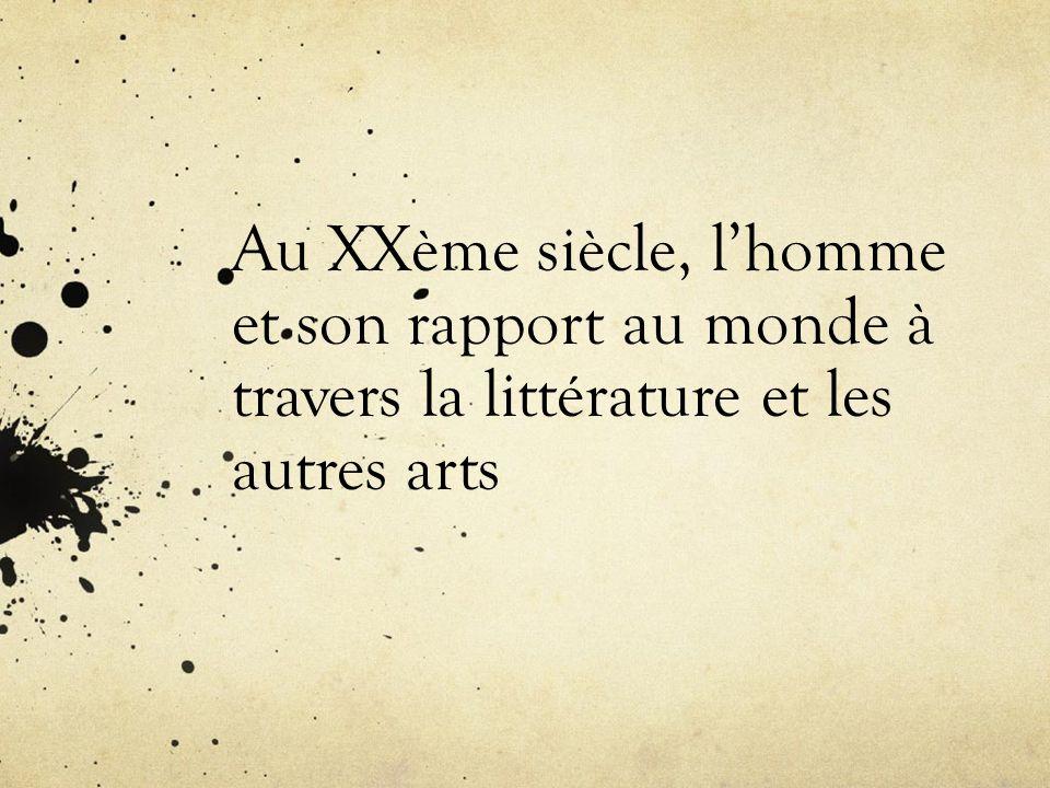 Au XXème siècle, lhomme et son rapport au monde à travers la littérature et les autres arts