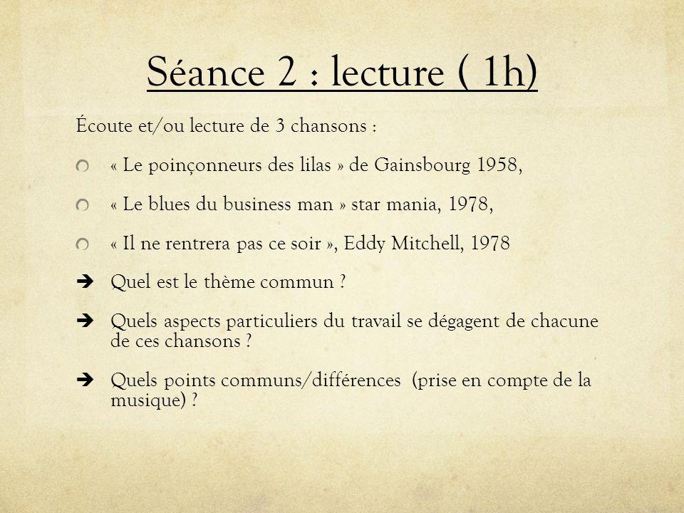 Séance 2 : lecture ( 1h) Écoute et/ou lecture de 3 chansons : « Le poinçonneurs des lilas » de Gainsbourg 1958, « Le blues du business man » star mani