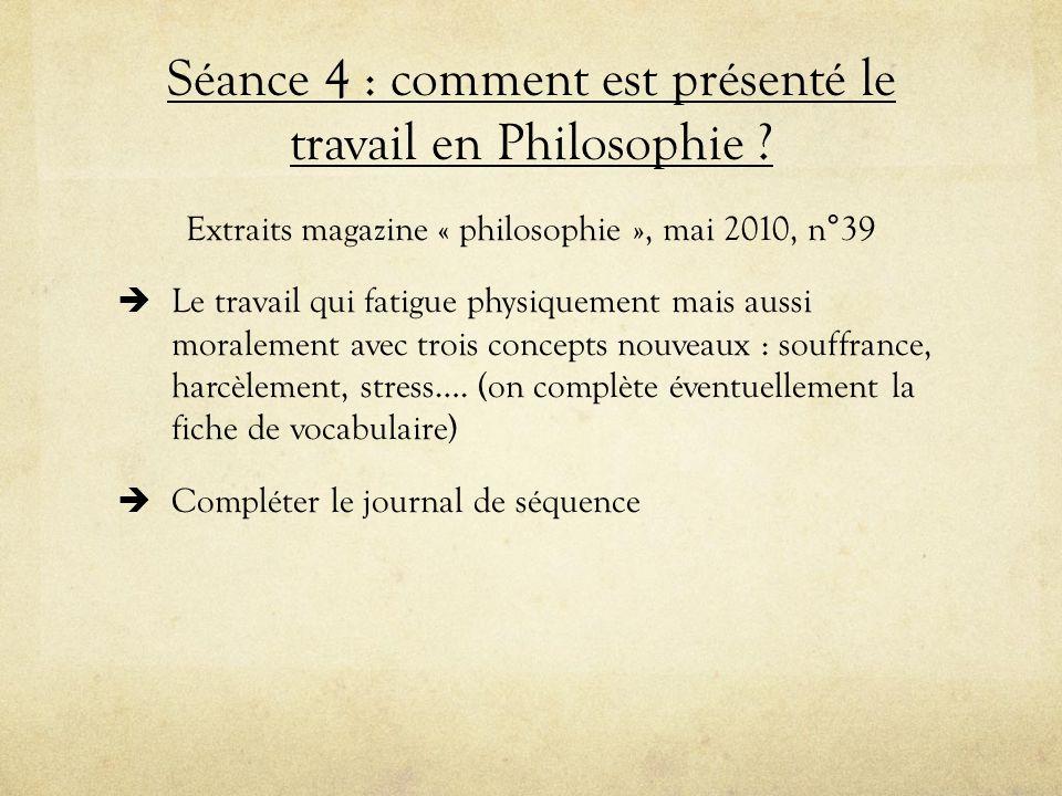Séance 4 : comment est présenté le travail en Philosophie ? Extraits magazine « philosophie », mai 2010, n°39 Le travail qui fatigue physiquement mais