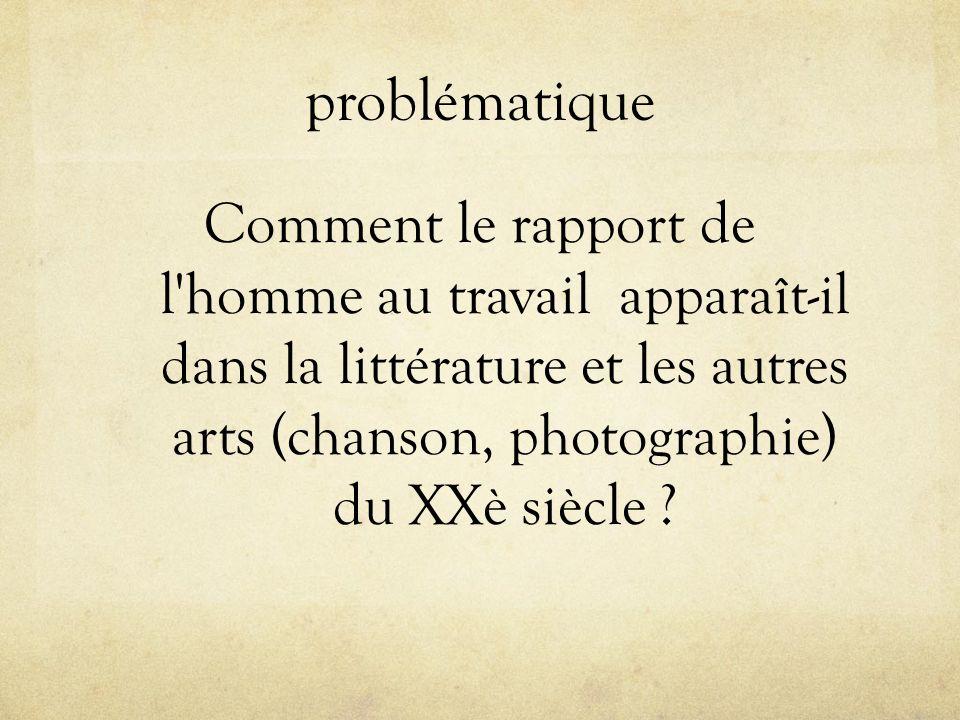 problématique Comment le rapport de l'homme au travail apparaît-il dans la littérature et les autres arts (chanson, photographie) du XXè siècle ?