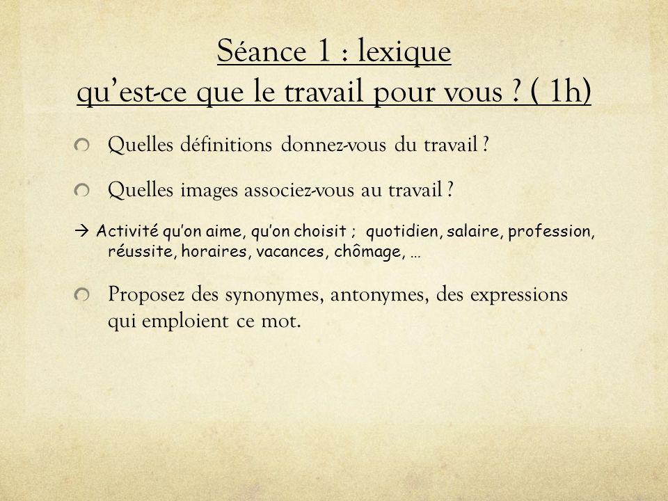 Séance 1 : lexique quest-ce que le travail pour vous ? ( 1h) Quelles définitions donnez-vous du travail ? Quelles images associez-vous au travail ? Ac