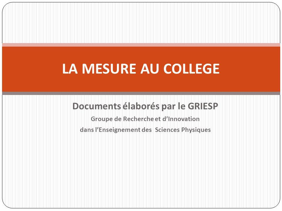 Documents élaborés par le GRIESP Groupe de Recherche et dInnovation dans lEnseignement des Sciences Physiques LA MESURE AU COLLEGE