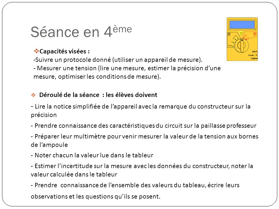 Séance en 4 ème Déroulé de la séance : les élèves doivent - Lire la notice simplifiée de lappareil avec la remarque du constructeur sur la précision -