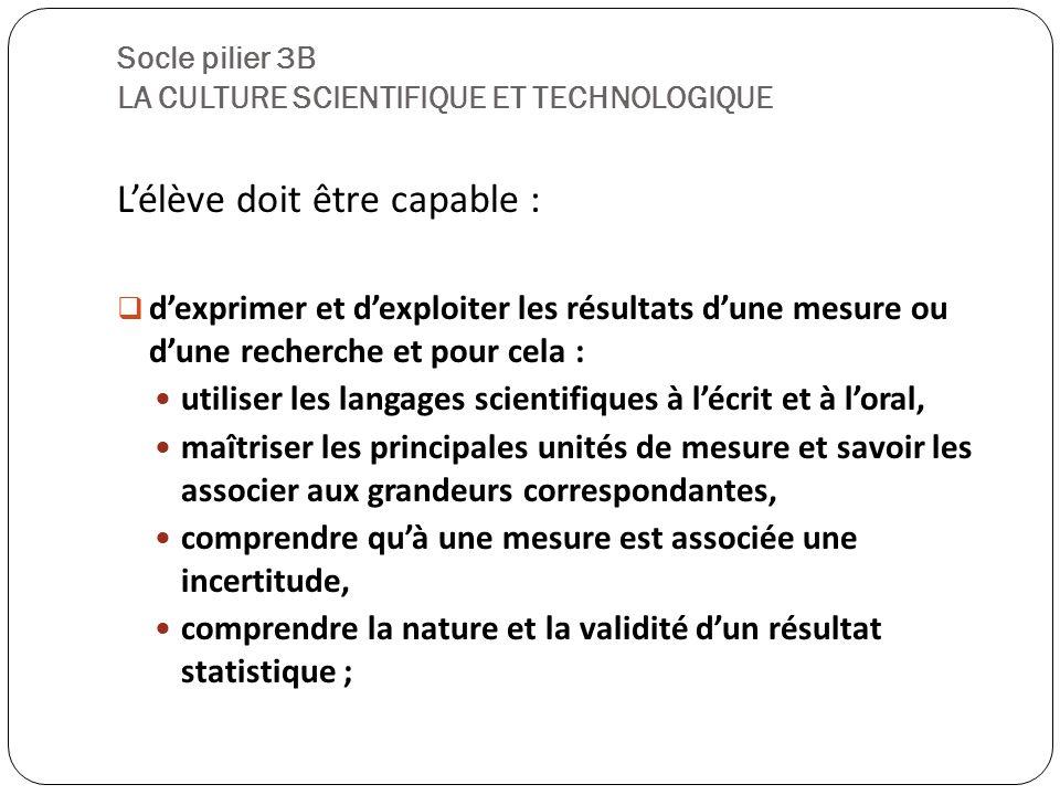 Socle pilier 3B LA CULTURE SCIENTIFIQUE ET TECHNOLOGIQUE Lélève doit être capable : dexprimer et dexploiter les résultats dune mesure ou dune recherch