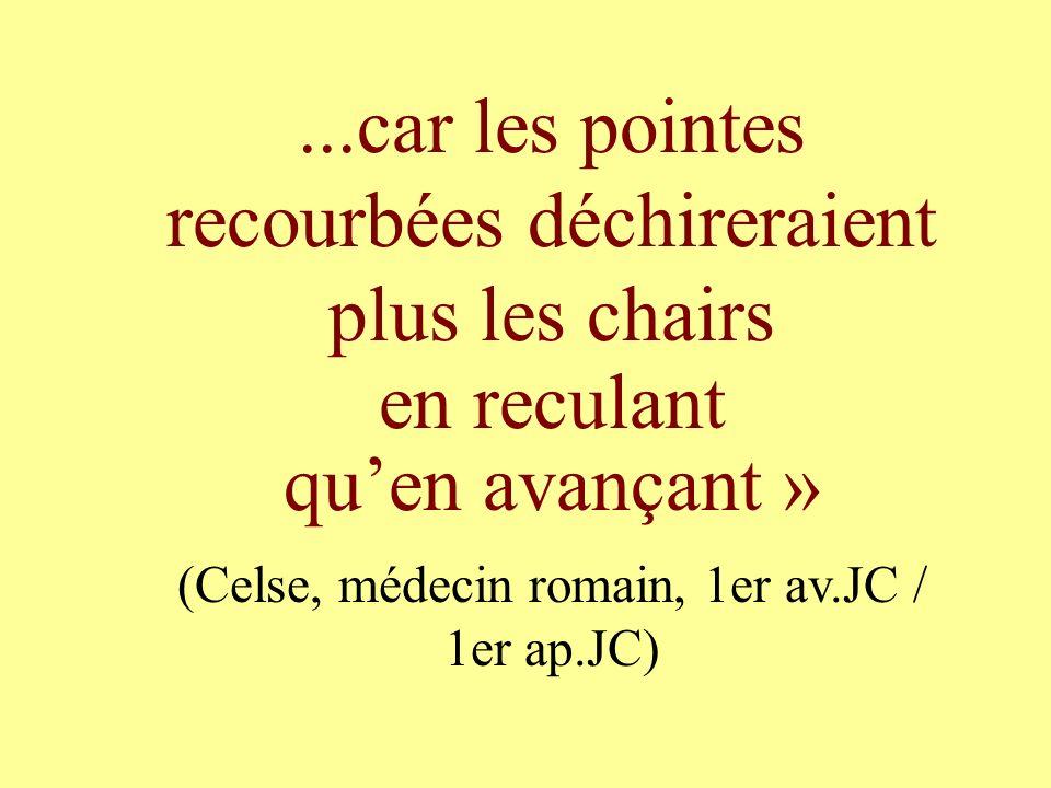 ...car les pointes recourbées déchireraient plus les chairs en reculant quen avançant » (Celse, médecin romain, 1er av.JC / 1er ap.JC)