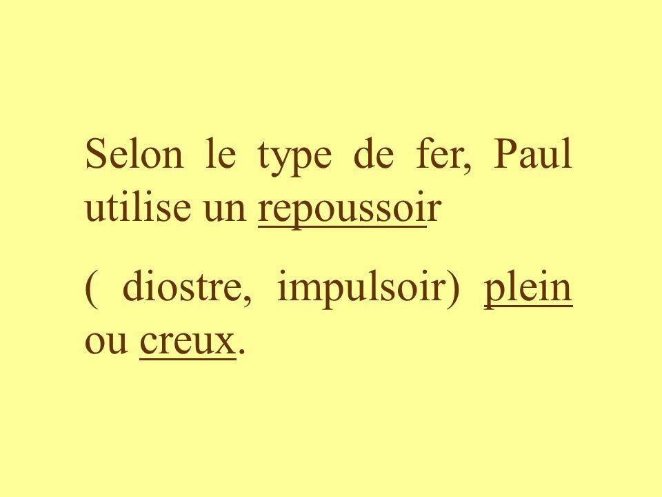 Selon le type de fer, Paul utilise un repoussoir ( diostre, impulsoir) plein ou creux.