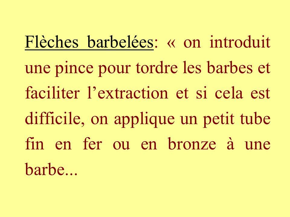 Flèches barbelées: « on introduit une pince pour tordre les barbes et faciliter lextraction et si cela est difficile, on applique un petit tube fin en