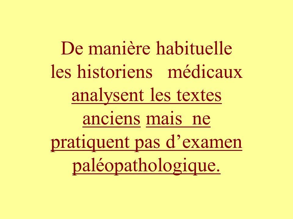 De manière habituelle les historiens médicaux analysent les textes anciens mais ne pratiquent pas dexamen paléopathologique.