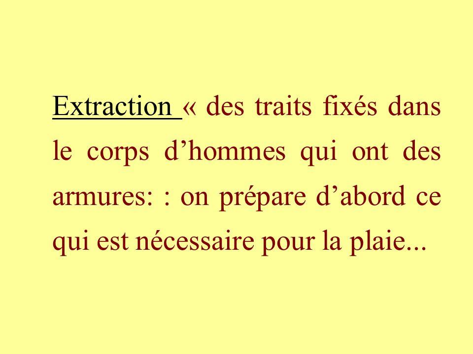 Extraction « des traits fixés dans le corps dhommes qui ont des armures: : on prépare dabord ce qui est nécessaire pour la plaie...