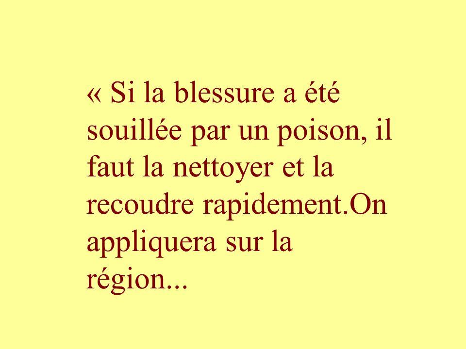 « Si la blessure a été souillée par un poison, il faut la nettoyer et la recoudre rapidement.On appliquera sur la région...