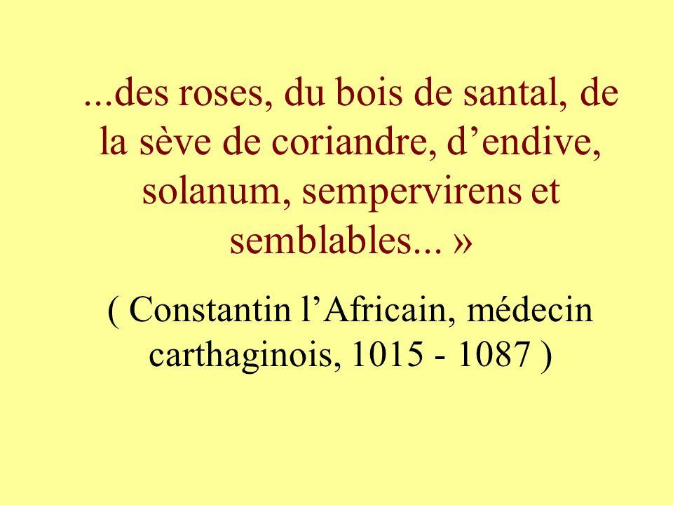 ...des roses, du bois de santal, de la sève de coriandre, dendive, solanum, sempervirens et semblables... » ( Constantin lAfricain, médecin carthagino