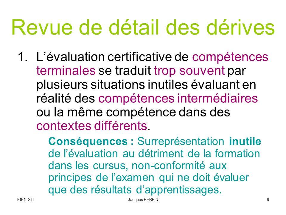 IGEN STIJacques PERRIN6 Revue de détail des dérives 1.Lévaluation certificative de compétences terminales se traduit trop souvent par plusieurs situat