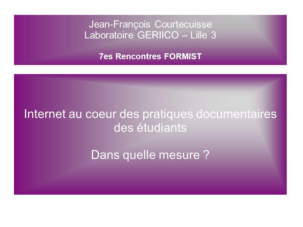Jean-François Courtecuisse Laboratoire GERIICO – Lille 3 7es Rencontres FORMIST Internet au coeur des pratiques documentaires des étudiants Dans quelle mesure .