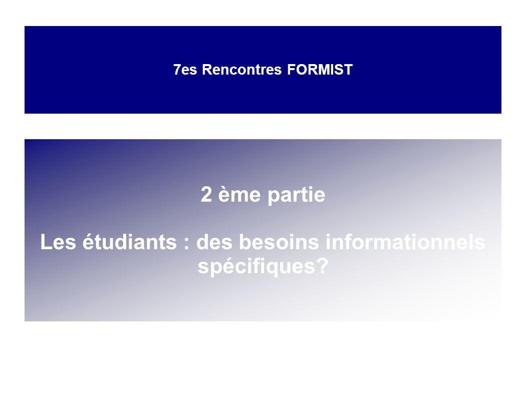 7es Rencontres FORMIST Les étudiants : des besoins informationnels spécifiques ? 2 ème partie Les étudiants : des besoins informationnels spécifiques?
