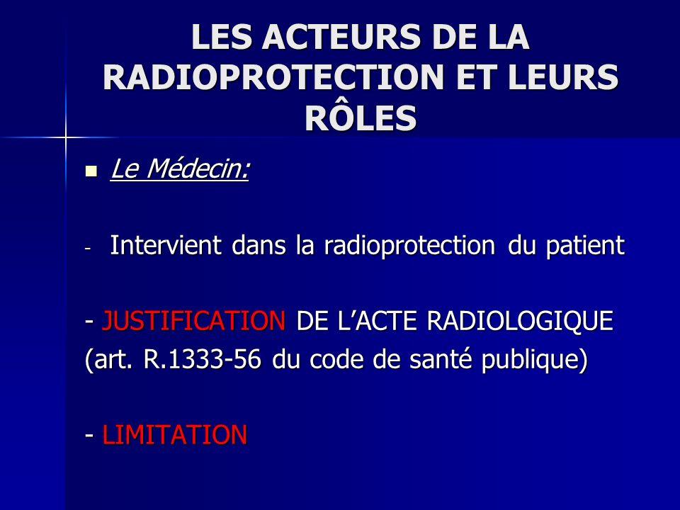 LES ACTEURS DE LA RADIOPROTECTION ET LEURS RÔLES Le Médecin: Le Médecin: - Intervient dans la radioprotection du patient - JUSTIFICATION DE LACTE RADI