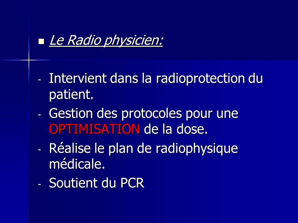 Le Radio physicien: Le Radio physicien: - Intervient dans la radioprotection du patient. - Gestion des protocoles pour une OPTIMISATION de la dose. -