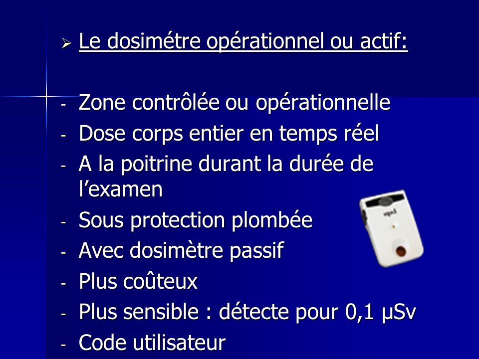 Le dosimétre opérationnel ou actif: Le dosimétre opérationnel ou actif: - Zone contrôlée ou opérationnelle - Dose corps entier en temps réel - A la po