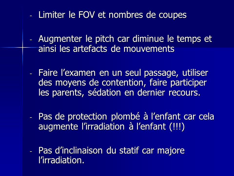 - Limiter le FOV et nombres de coupes - Augmenter le pitch car diminue le temps et ainsi les artefacts de mouvements - Faire lexamen en un seul passag