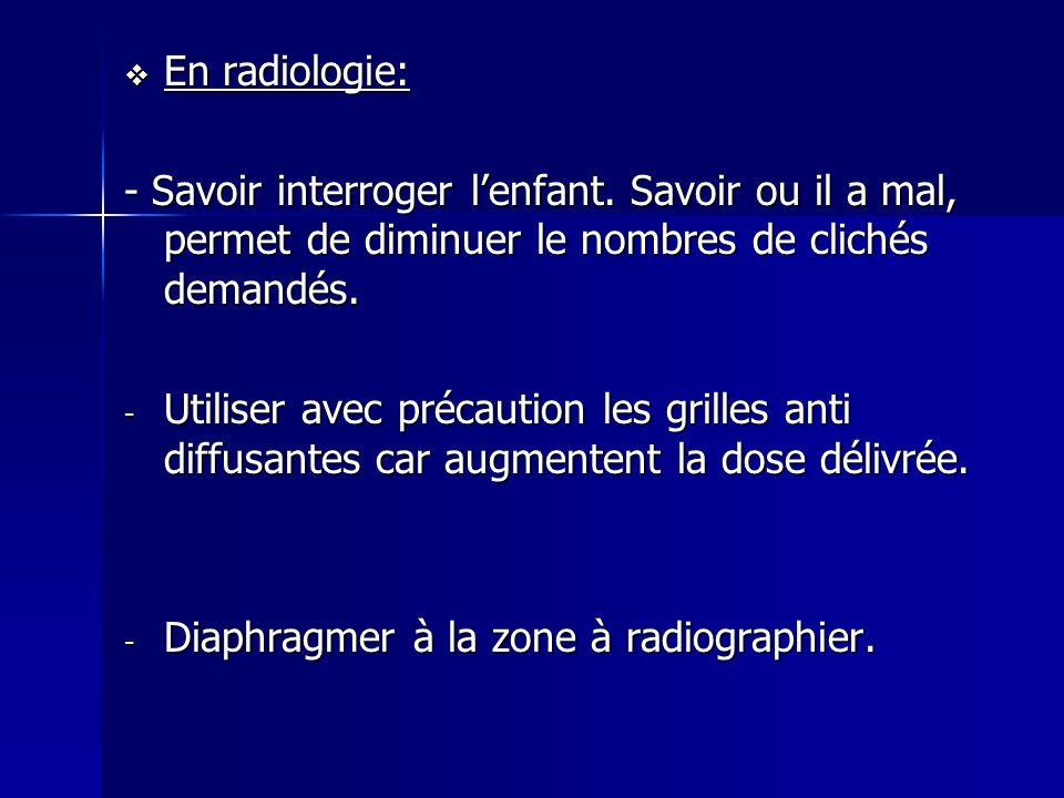 En radiologie: En radiologie: - Savoir interroger lenfant. Savoir ou il a mal, permet de diminuer le nombres de clichés demandés. - Utiliser avec préc