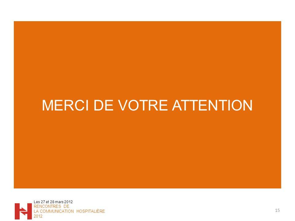 MERCI DE VOTRE ATTENTION 15 Les 27 et 28 mars 2012 RENCONTRES DE LA COMMUNICATION HOSPITALIÈRE 2012
