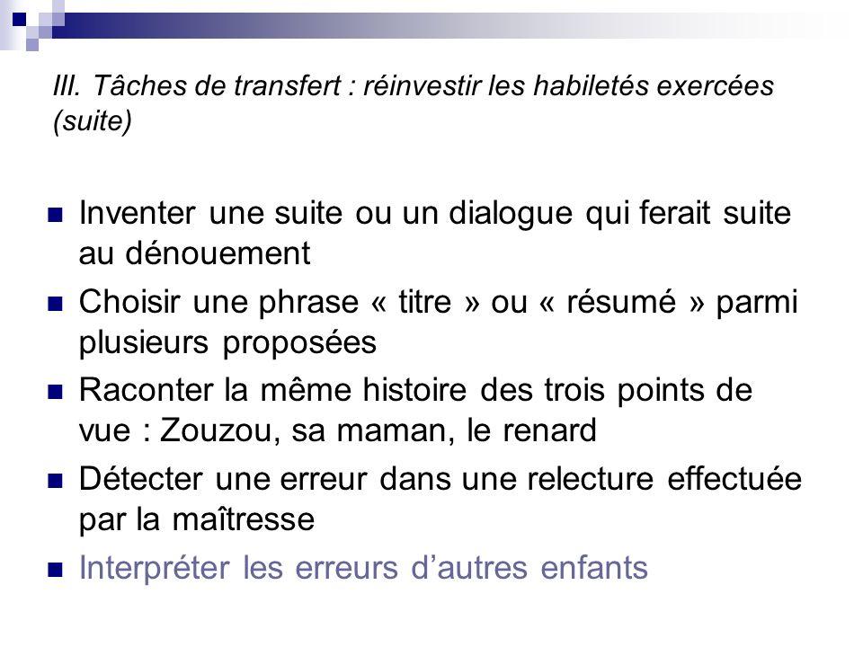 III. Tâches de transfert : réinvestir les habiletés exercées (suite) Inventer une suite ou un dialogue qui ferait suite au dénouement Choisir une phra