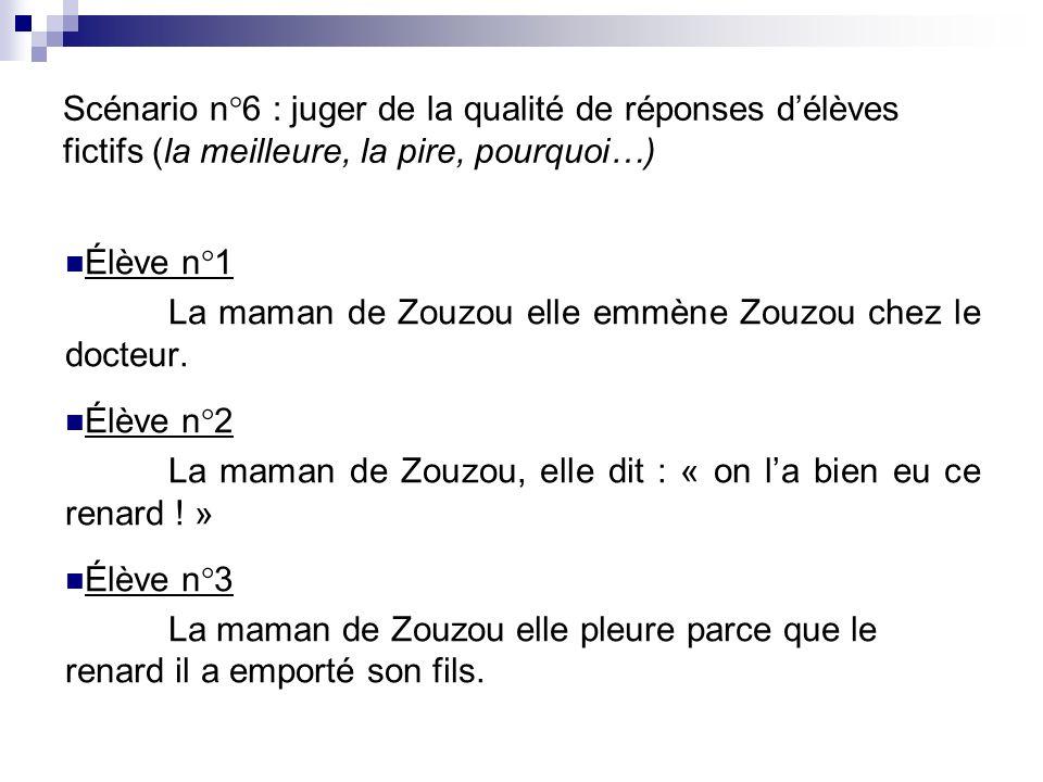 Scénario n°6 : juger de la qualité de réponses délèves fictifs (la meilleure, la pire, pourquoi…) Élève n°1 La maman de Zouzou elle emmène Zouzou chez