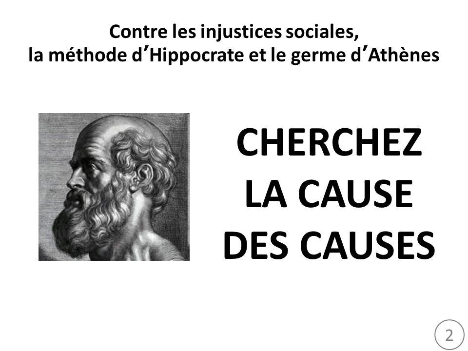 2 Contre les injustices sociales, la méthode dHippocrate et le germe dAthènes CHERCHEZ LA CAUSE DES CAUSES