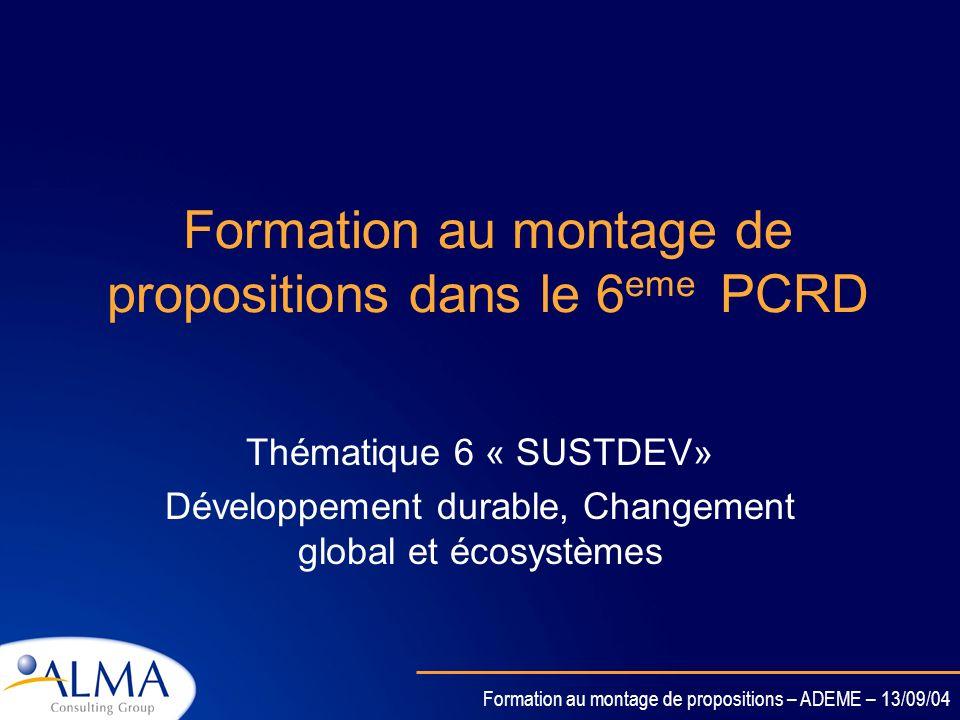 Formation au montage de propositions – ADEME – 13/09/04 Formation au montage de propositions dans le 6 eme PCRD Thématique 6 « SUSTDEV» Développement durable, Changement global et écosystèmes