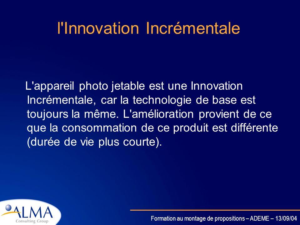 Formation au montage de propositions – ADEME – 13/09/04 Innovation ??????? Il existe deux types d'Innovation : -l'Innovation Incrémentale (amélioratio