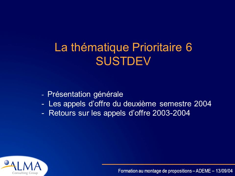 Formation au montage de propositions – ADEME – 13/09/04 La thématique Prioritaire 6 SUSTDEV - Présentation générale - Les appels doffre du deuxième semestre 2004 - Retours sur les appels doffre 2003-2004