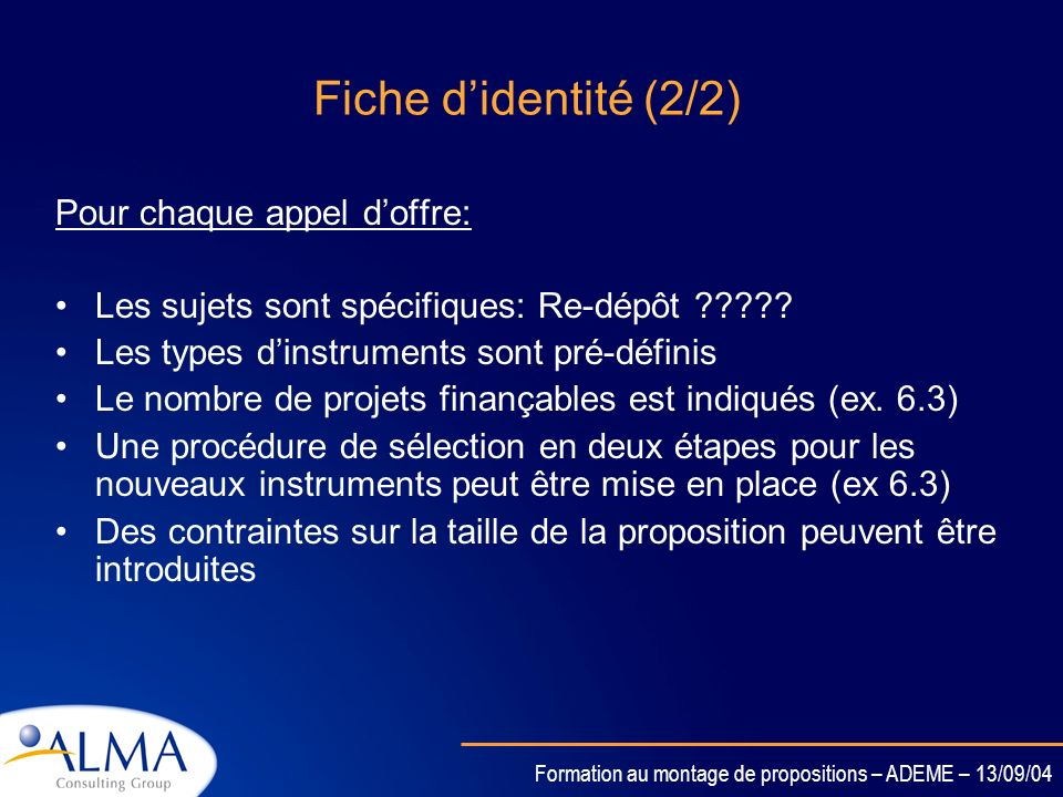 Formation au montage de propositions – ADEME – 13/09/04 Fiche didentité (2/2) Pour chaque appel doffre: Les sujets sont spécifiques: Re-dépôt ????.