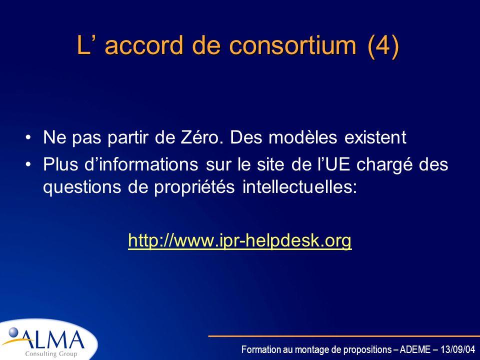 Formation au montage de propositions – ADEME – 13/09/04 L accord de consortium (3) Propriété Intellectuelle –Sassurer que tous les accords nécessaires