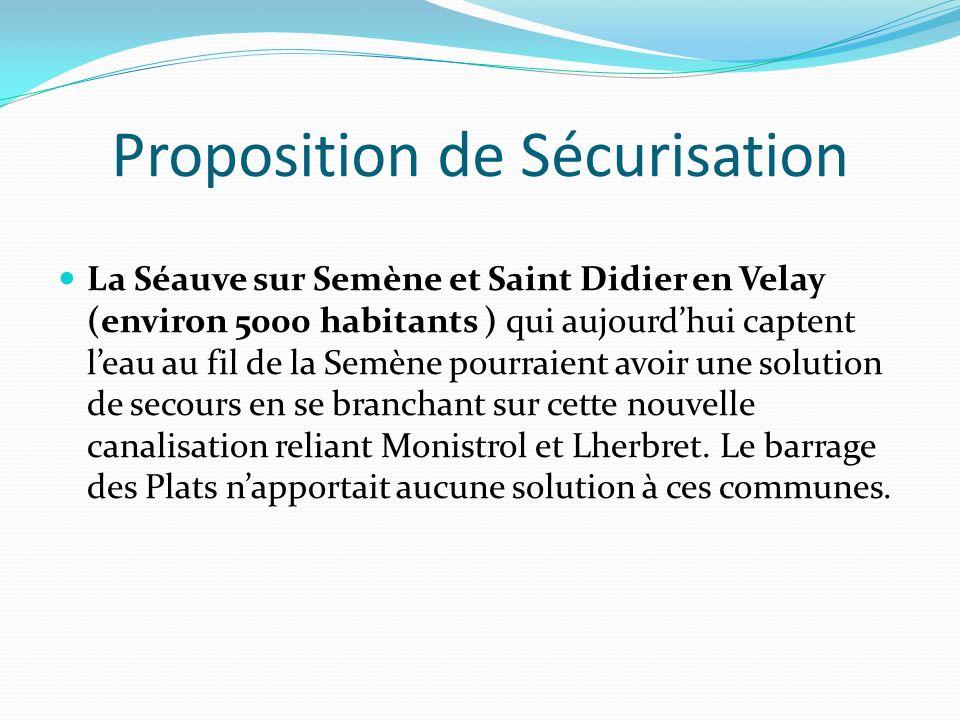 Proposition de Sécurisation La Séauve sur Semène et Saint Didier en Velay (environ 5000 habitants ) qui aujourdhui captent leau au fil de la Semène pourraient avoir une solution de secours en se branchant sur cette nouvelle canalisation reliant Monistrol et Lherbret.