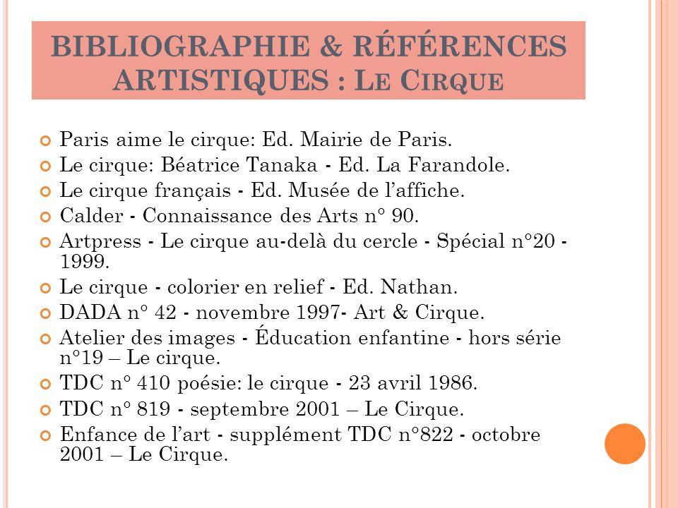 BIBLIOGRAPHIE & RÉFÉRENCES ARTISTIQUES : L E C IRQUE Paris aime le cirque: Ed. Mairie de Paris. Le cirque: Béatrice Tanaka - Ed. La Farandole. Le cirq