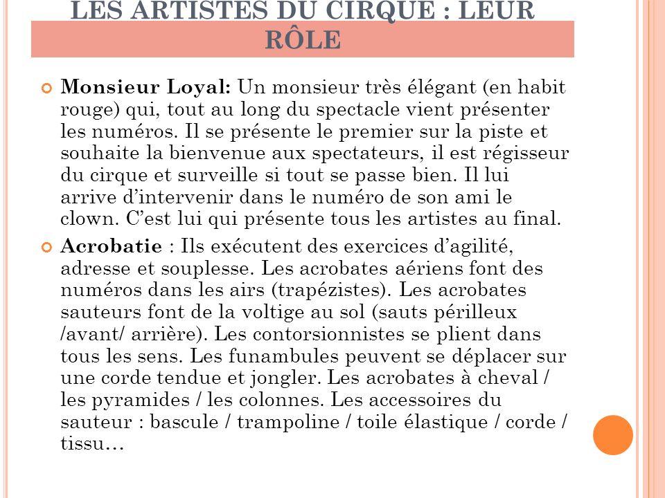 LES ARTISTES DU CIRQUE : LEUR RÔLE Monsieur Loyal: Un monsieur très élégant (en habit rouge) qui, tout au long du spectacle vient présenter les numéro