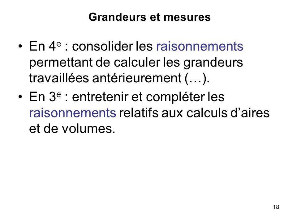 18 Grandeurs et mesures En 4 e : consolider les raisonnements permettant de calculer les grandeurs travaillées antérieurement (…). En 3 e : entretenir