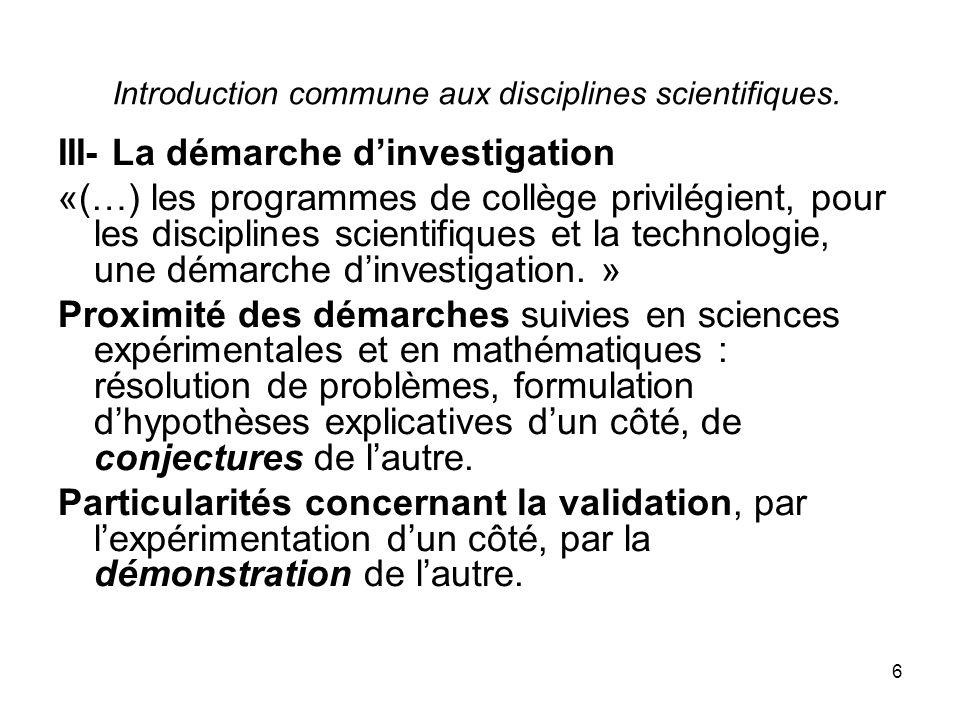 6 Introduction commune aux disciplines scientifiques. III- La démarche dinvestigation «(…) les programmes de collège privilégient, pour les discipline