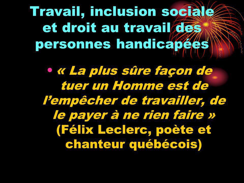 Travail, inclusion sociale et droit au travail des personnes handicapées « La plus sûre façon de tuer un Homme est de lempêcher de travailler, de le p