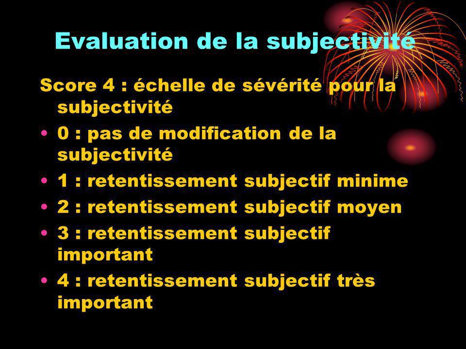 Evaluation de la subjectivité Score 4 : échelle de sévérité pour la subjectivité 0 : pas de modification de la subjectivité 1 : retentissement subject