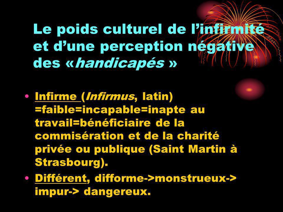 Le poids culturel de linfirmité et dune perception négative des «handicapés » Infirme (Infirmus, latin) =faible=incapable=inapte au travail=bénéficiai