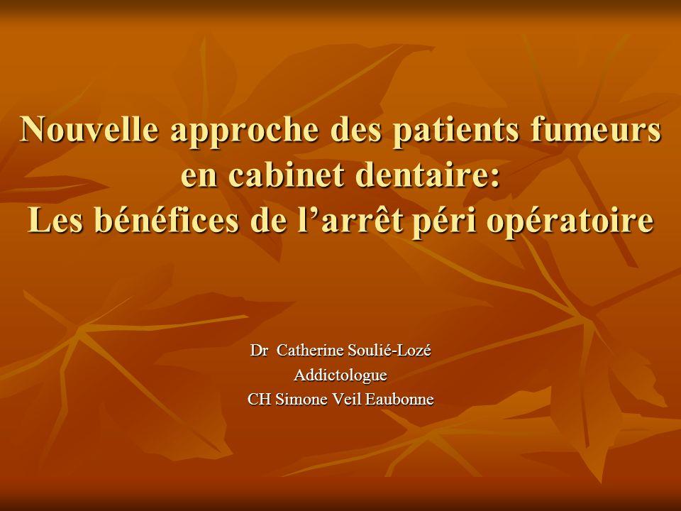 Nouvelle approche des patients fumeurs en cabinet dentaire: Les bénéfices de larrêt péri opératoire Dr Catherine Soulié-Lozé Addictologue CH Simone Ve