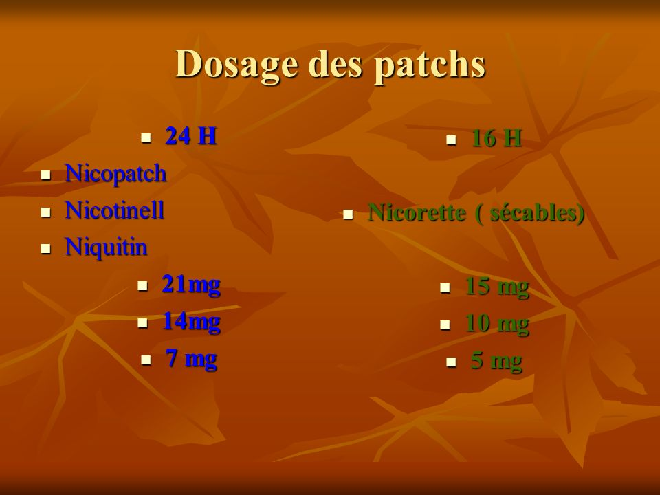 Dosage des patchs 24 H 24 H Nicopatch Nicopatch Nicotinell Nicotinell Niquitin Niquitin 21mg 21mg 14mg 14mg 7 mg 7 mg 16 H 16 H Nicorette ( sécables)