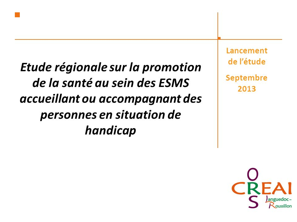 Etude régionale sur la promotion de la santé au sein des ESMS accueillant ou accompagnant des personnes en situation de handicap Lancement de létude Septembre 2013