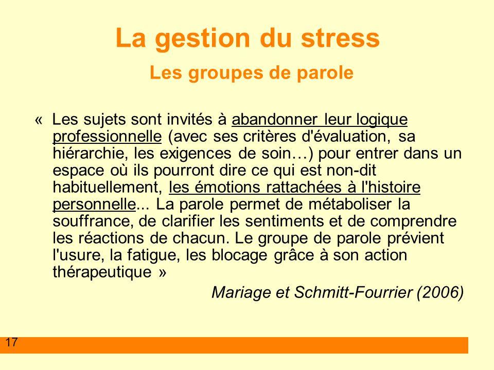 17 La gestion du stress Les groupes de parole « Les sujets sont invités à abandonner leur logique professionnelle (avec ses critères d'évaluation, sa