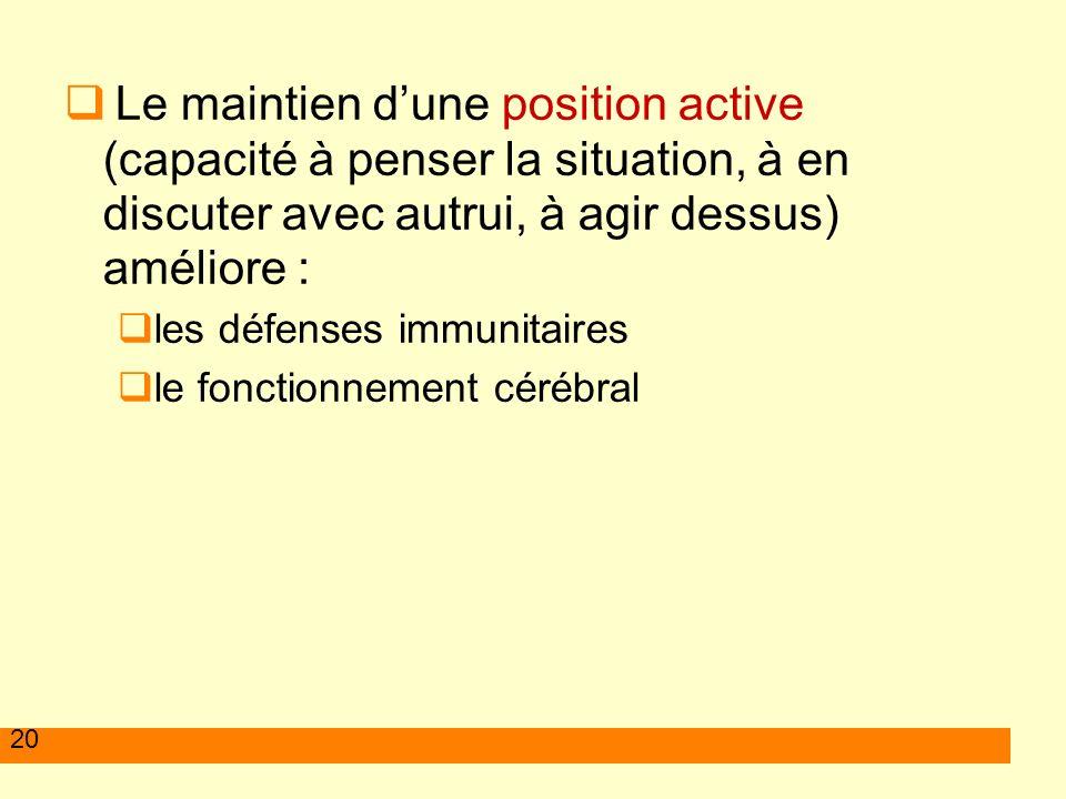 20 Le maintien dune position active (capacité à penser la situation, à en discuter avec autrui, à agir dessus) améliore : les défenses immunitaires le