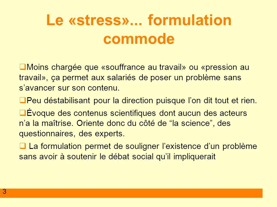 3 Le «stress»... formulation commode Moins chargée que «souffrance au travail» ou «pression au travail», ça permet aux salariés de poser un problème s