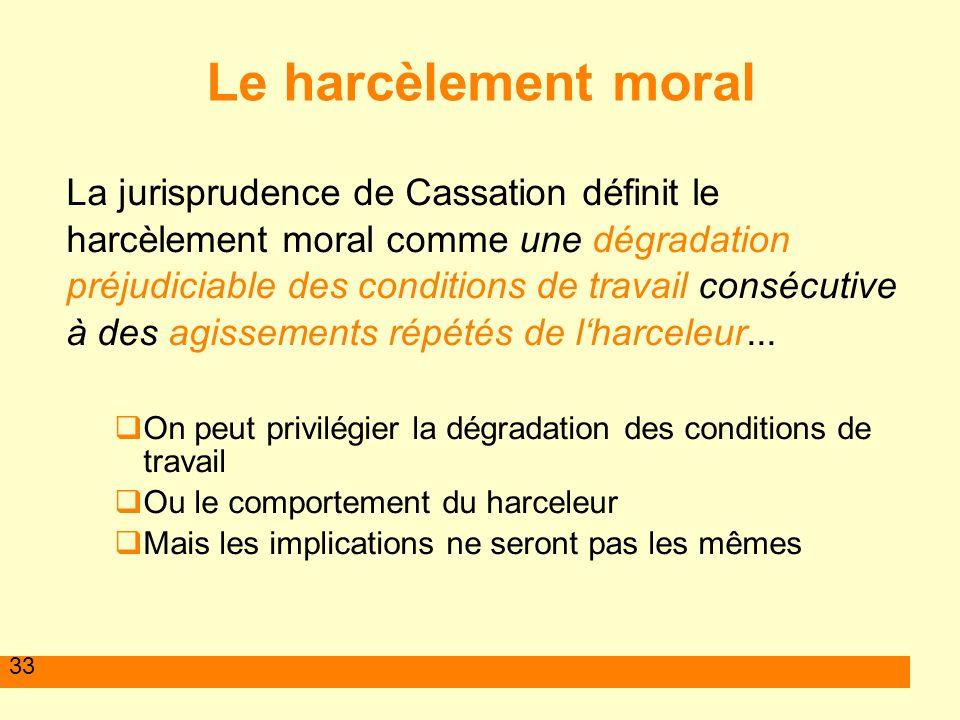 33 Le harcèlement moral La jurisprudence de Cassation définit le harcèlement moral comme une dégradation préjudiciable des conditions de travail consé