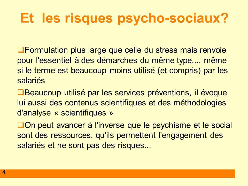 4 Et les risques psycho-sociaux? Formulation plus large que celle du stress mais renvoie pour l'essentiel à des démarches du même type.... même si le