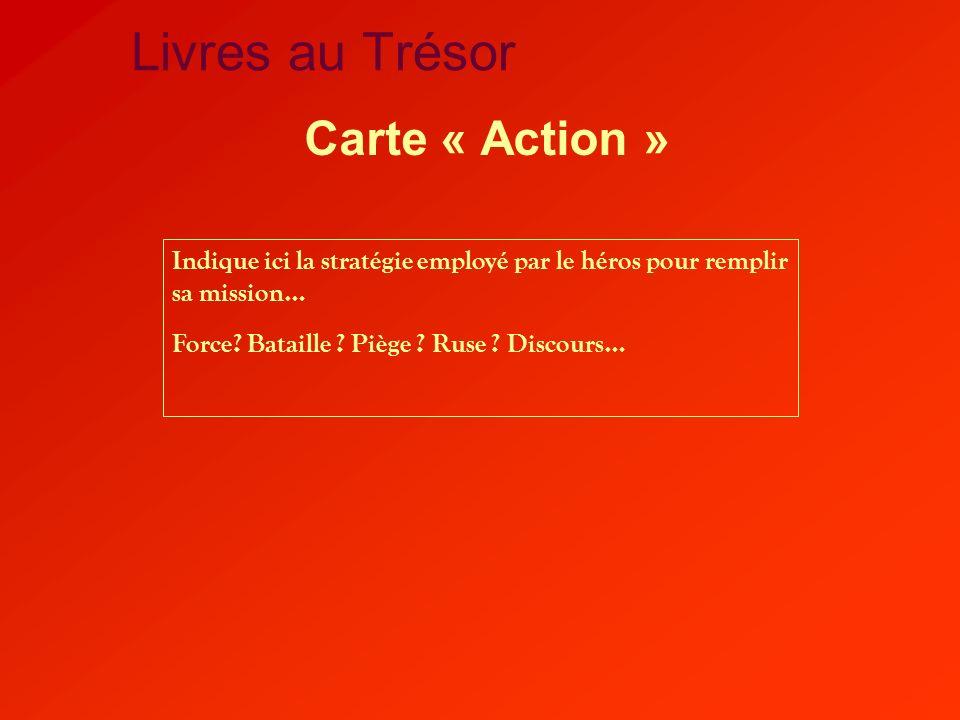 Livres au Trésor Carte « Action » Indique ici la stratégie employé par le héros pour remplir sa mission… Force? Bataille ? Piège ? Ruse ? Discours…