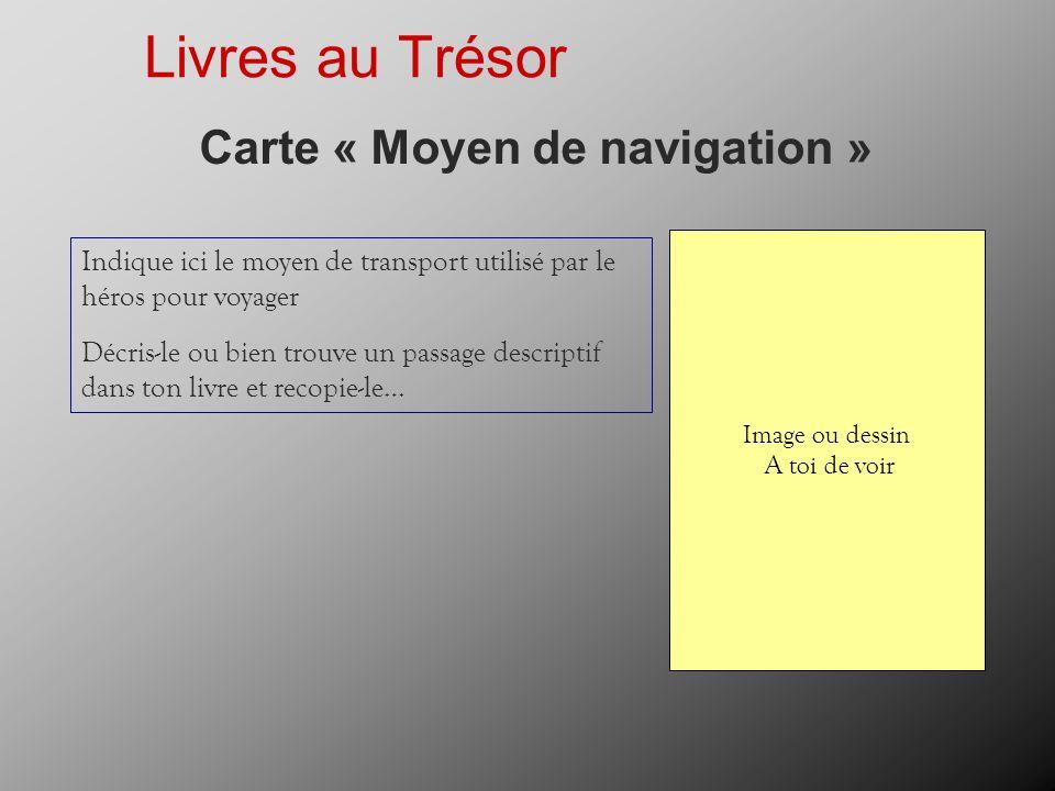 Livres au Trésor Carte « Moyen de navigation » Indique ici le moyen de transport utilisé par le héros pour voyager Décris-le ou bien trouve un passage